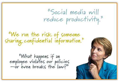 Social media will reduce productivity; we run the risk of someone sharing confidential information; or what happens if an employee violates our policies—or even breaks the law?